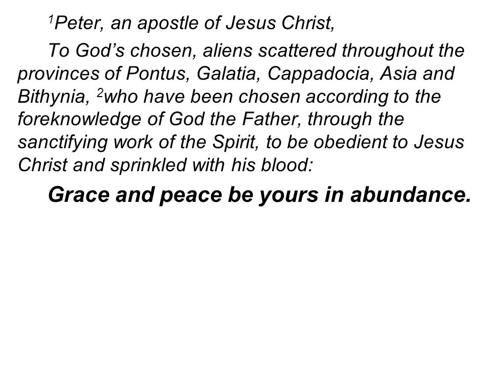 1 Peter, an apostle of Jesus Christ, To God's chosen, aliens scattered throughout the provinces of Pontus, Galatia, Cappadocia, Asia and Bithynia, 2 who have been chosen according to the foreknowledge of God the Father, through the sanctifying work of the Spirit, to be obedient to Jesus Christ and sprinkled with his blood: Grace and peace be yours in abundance.