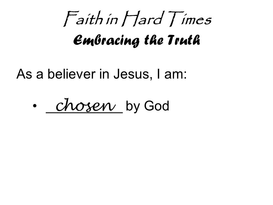 Faith in Hard Times Embracing the Truth As a believer in Jesus, I am: __________ by God chosen