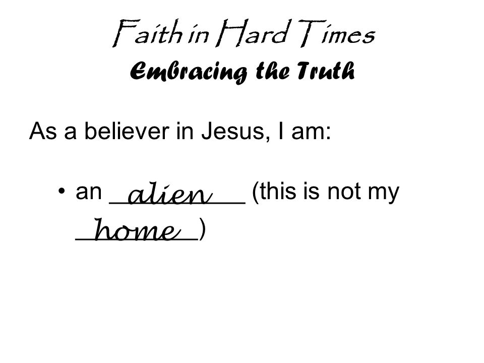 Faith in Hard Times Embracing the Truth As a believer in Jesus, I am: an __________ (this is not my _________) alien home