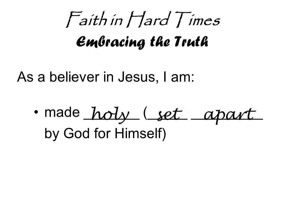 Faith in Hard Times Embracing the Truth As a believer in Jesus, I am: made _______ (_____ _________ by God for Himself) holysetapart