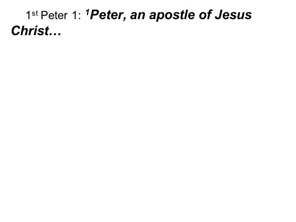 1 st Peter 1: 1 Peter, an apostle of Jesus Christ…