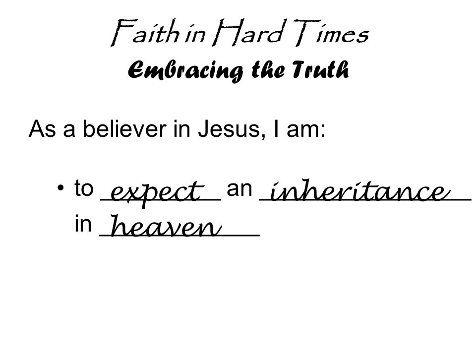 Faith in Hard Times Embracing the Truth As a believer in Jesus, I am: to _________ an ________________ in ____________ expectinheritance heaven