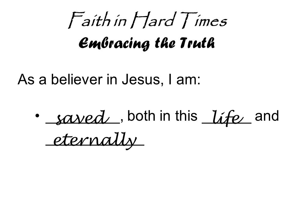 Faith in Hard Times Embracing the Truth As a believer in Jesus, I am: _________, both in this ______ and ____________ savedlife eternally