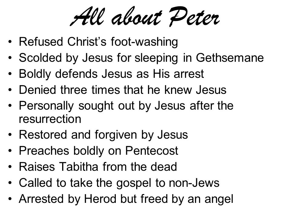 All about Peter Refused Christ's foot-washing Scolded by Jesus for sleeping in Gethsemane Boldly defends Jesus as His arrest Denied three times that he knew Jesus Personally sought out by Jesus after the resurrection Restored and forgiven by Jesus Preaches boldly on Pentecost Raises Tabitha from the dead Called to take the gospel to non-Jews Arrested by Herod but freed by an angel