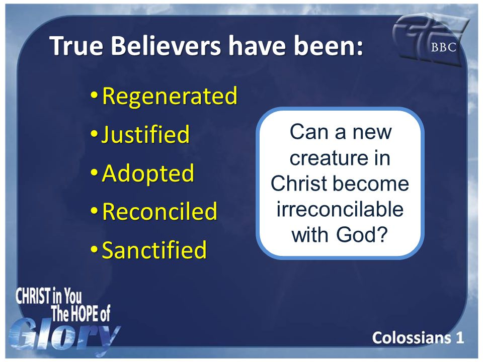 True Believers have been: Regenerated Regenerated Justified Justified Adopted Adopted Reconciled Reconciled Sanctified Sanctified Can a new creature in Christ become irreconcilable with God?