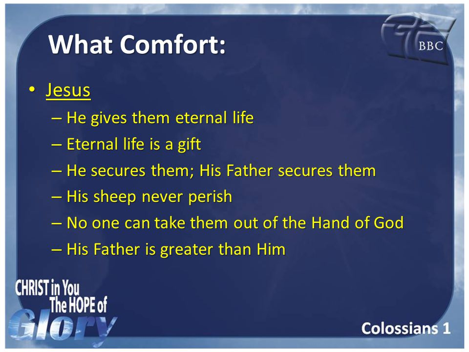 What Comfort: Jesus Jesus – He gives them eternal life – Eternal life is a gift – He secures them; His Father secures them – His sheep never perish – No one can take them out of the Hand of God – His Father is greater than Him