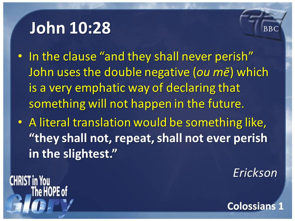 John 10:28 In the clause and they shall never perish John uses the double negative (ou mē) which is a very emphatic way of declaring that something will not happen in the future.