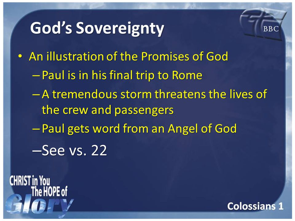 God's Sovereignty An illustration of the Promises of God An illustration of the Promises of God – Paul is in his final trip to Rome – A tremendous storm threatens the lives of the crew and passengers – Paul gets word from an Angel of God – See vs.