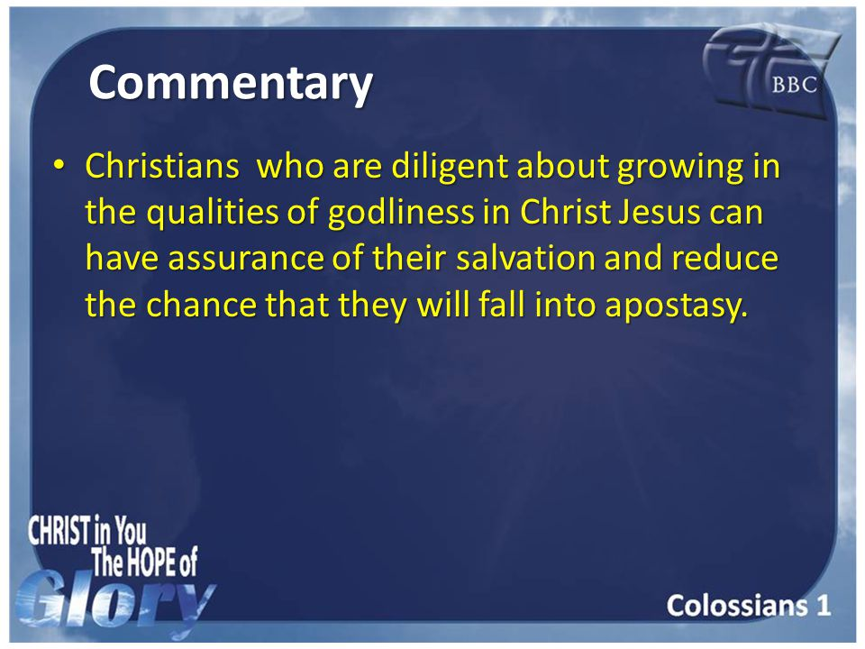 Commentary Christians who are diligent about growing in the qualities of godliness in Christ Jesus can have assurance of their salvation and reduce the chance that they will fall into apostasy.
