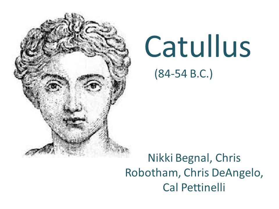 Catullus (84-54 B.C.) Nikki Begnal, Chris Robotham, Chris DeAngelo, Cal Pettinelli