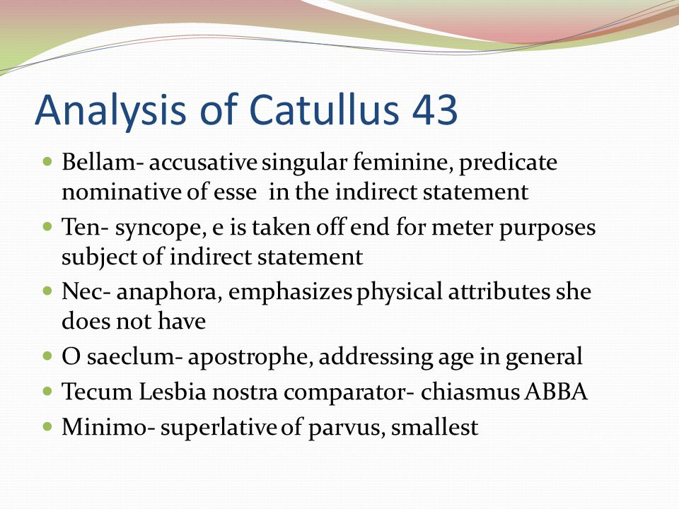 Analysis of Catullus 43 Bellam- accusative singular feminine, predicate nominative of esse in the indirect statement Ten- syncope, e is taken off end for meter purposes subject of indirect statement Nec- anaphora, emphasizes physical attributes she does not have O saeclum- apostrophe, addressing age in general Tecum Lesbia nostra comparator- chiasmus ABBA Minimo- superlative of parvus, smallest