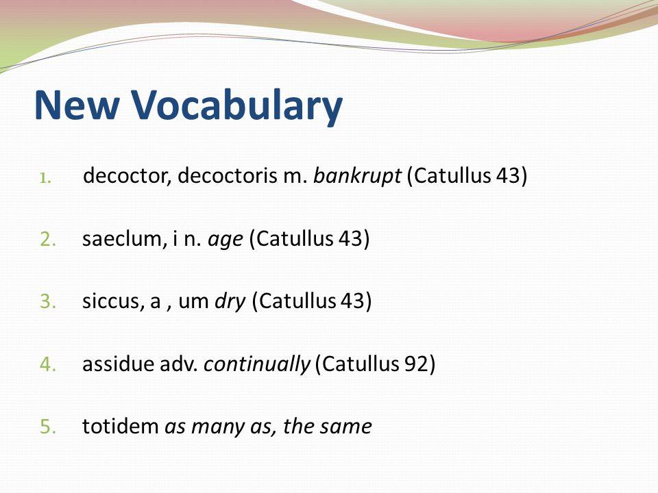 New Vocabulary 1. decoctor, decoctoris m. bankrupt (Catullus 43) 2.
