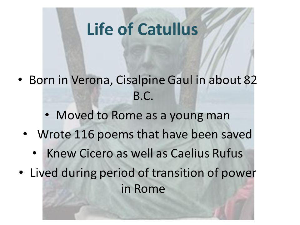 Life of Catullus Born in Verona, Cisalpine Gaul in about 82 B.C.