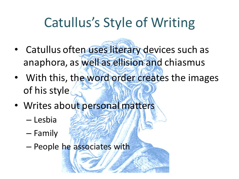 Catullus's Style of Writing Catullus often uses literary devices such as anaphora, as well as ellision and chiasmus With this, the word order creates the images of his style Writes about personal matters – Lesbia – Family – People he associates with