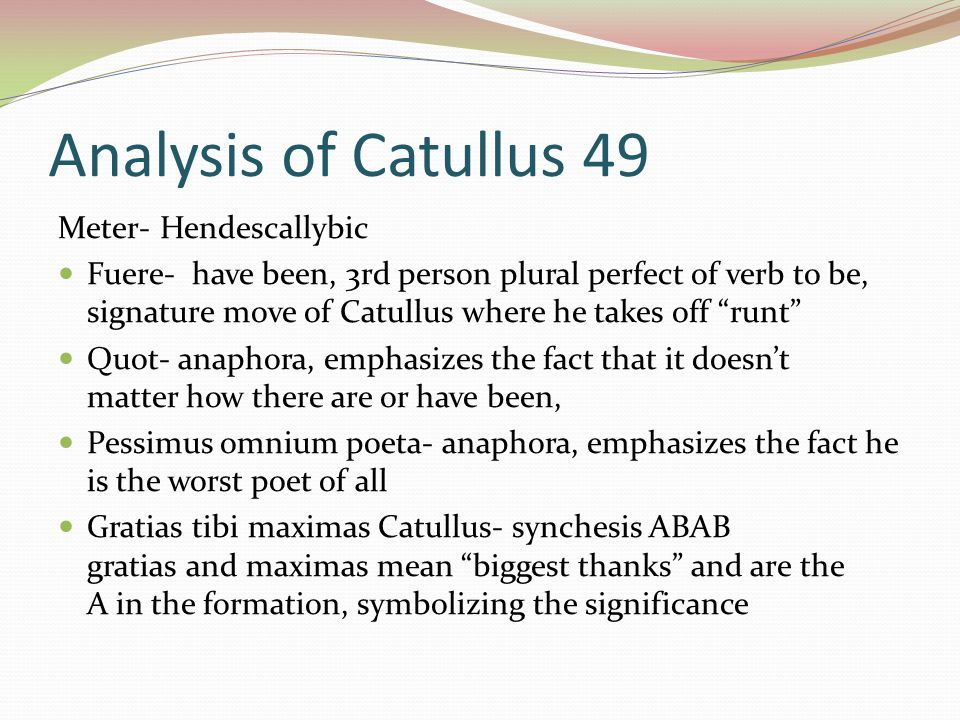 Analysis of Catullus 49 Meter- Hendescallybic Fuere- have been, 3rd person plural perfect of verb to be, signature move of Catullus where he takes off runt Quot- anaphora, emphasizes the fact that it doesn't matter how there are or have been, Pessimus omnium poeta- anaphora, emphasizes the fact he is the worst poet of all Gratias tibi maximas Catullus- synchesis ABAB gratias and maximas mean biggest thanks and are the A in the formation, symbolizing the significance