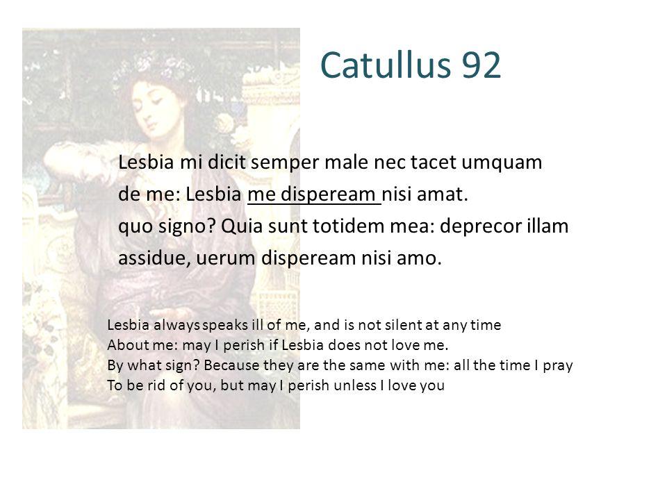 Catullus 92 Lesbia mi dicit semper male nec tacet umquam de me: Lesbia me dispeream nisi amat.