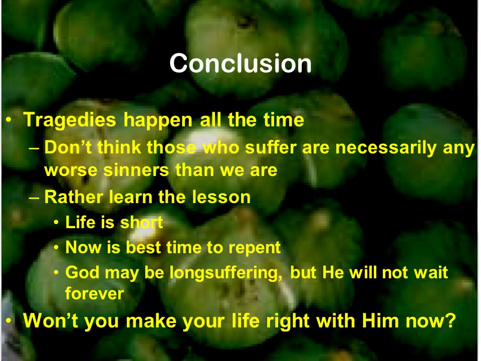 Conclusion Tragedies happen all the time –Don't think those who suffer are necessarily any worse sinners than we are –Rather learn the lesson Life is short Now is best time to repent God may be longsuffering, but He will not wait forever Won't you make your life right with Him now?