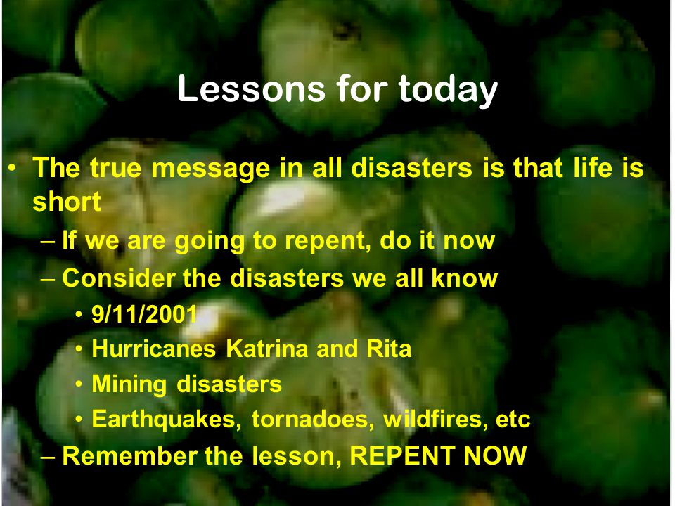 Lessons for today The true message in all disasters is that life is short –If we are going to repent, do it now –Consider the disasters we all know 9/11/2001 Hurricanes Katrina and Rita Mining disasters Earthquakes, tornadoes, wildfires, etc –Remember the lesson, REPENT NOW