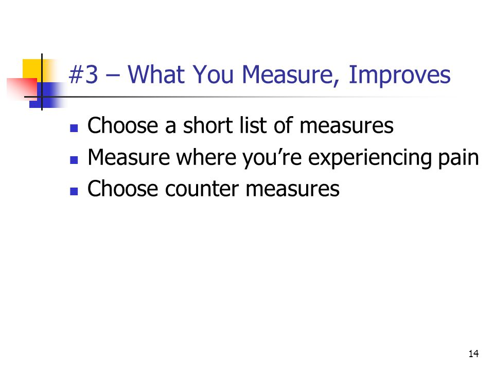 14 #3 – What You Measure, Improves Choose a short list of measures Measure where you're experiencing pain Choose counter measures