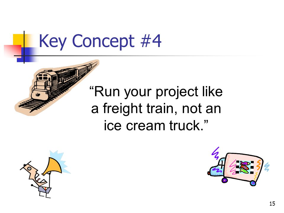 """15 Key Concept #4 """"Run your project like a freight train, not an ice cream truck."""""""