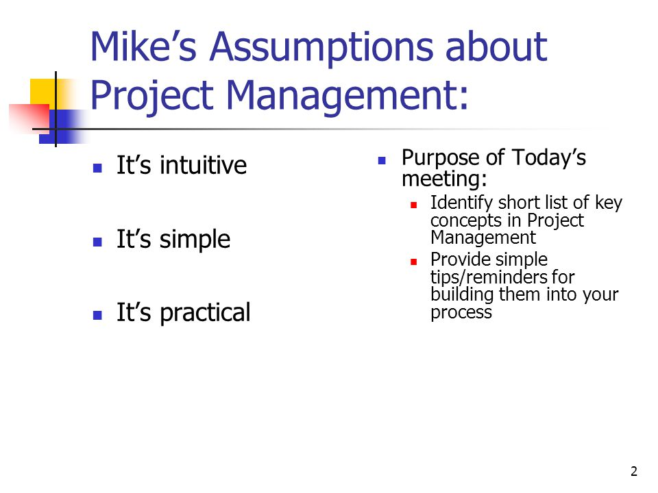 2 Mike's Assumptions about Project Management: It's intuitive It's simple It's practical Purpose of Today's meeting: Identify short list of key concep