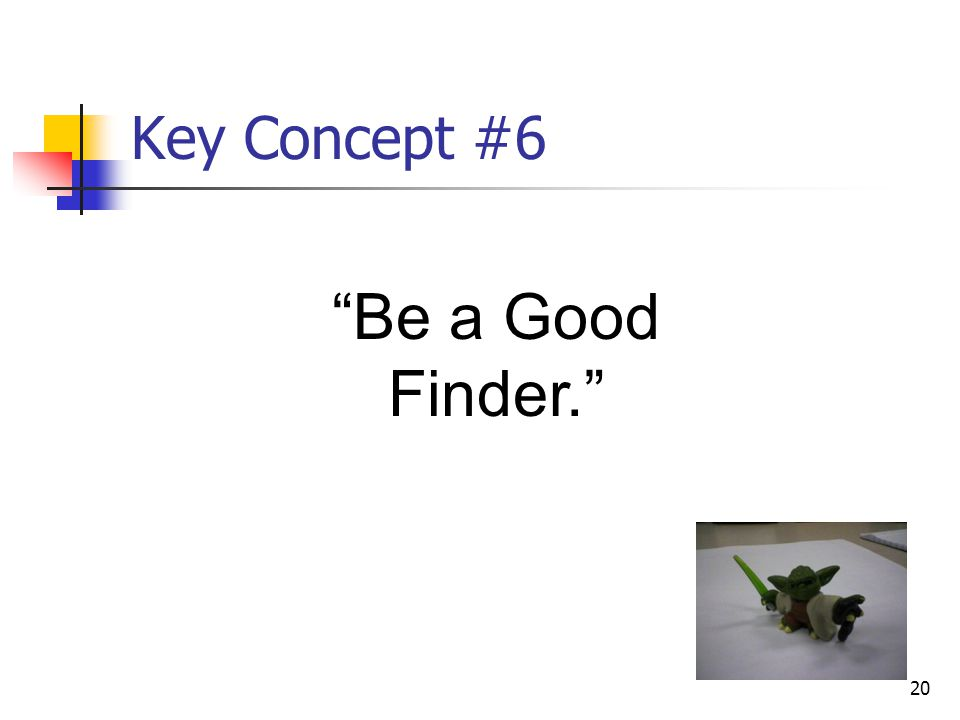"""20 Key Concept #6 """"Be a Good Finder."""""""