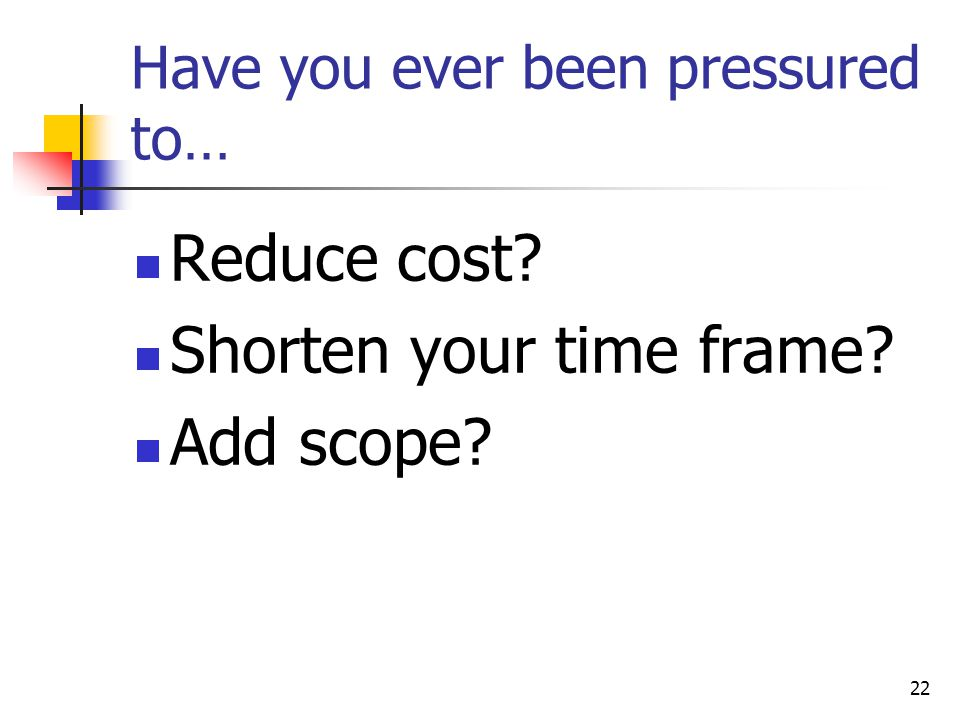 22 Have you ever been pressured to… Reduce cost? Shorten your time frame? Add scope?