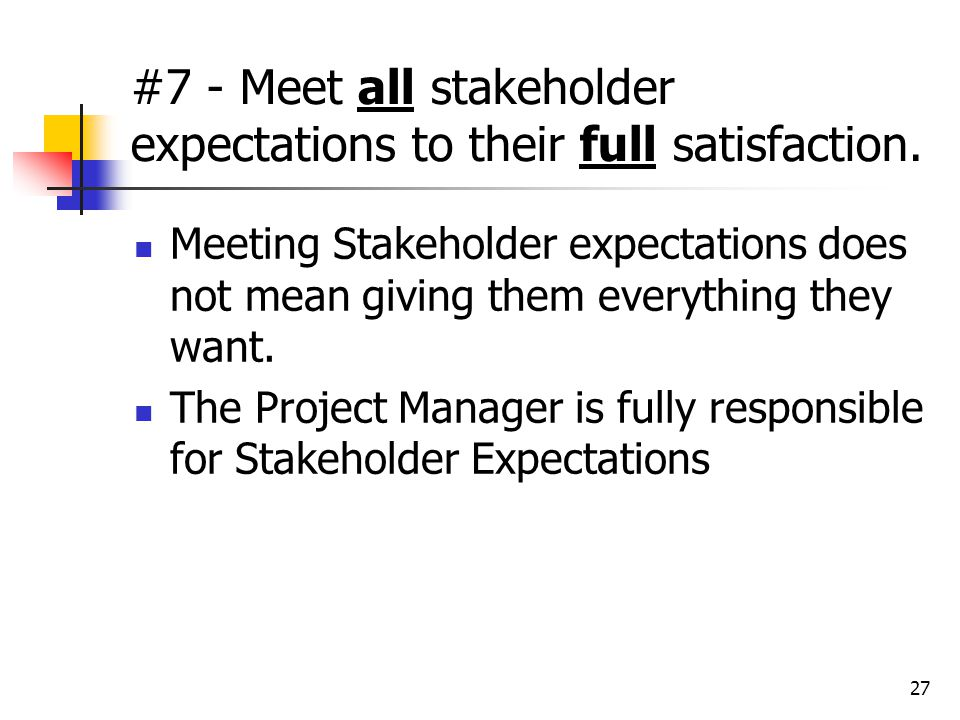 27 #7 - Meet all stakeholder expectations to their full satisfaction. Meeting Stakeholder expectations does not mean giving them everything they want.