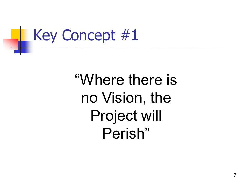 """7 Key Concept #1 """"Where there is no Vision, the Project will Perish"""""""
