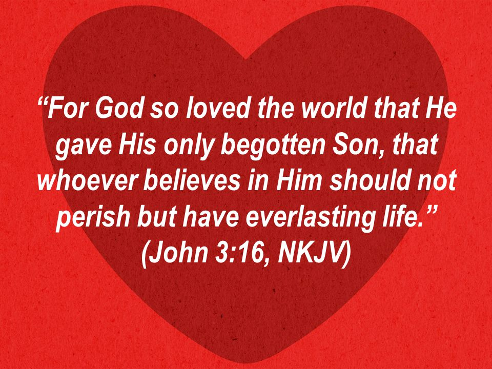 For God so loved the world that He gave His only begotten Son, that whoever believes in Him should not perish but have everlasting life. (John 3:16, NKJV)