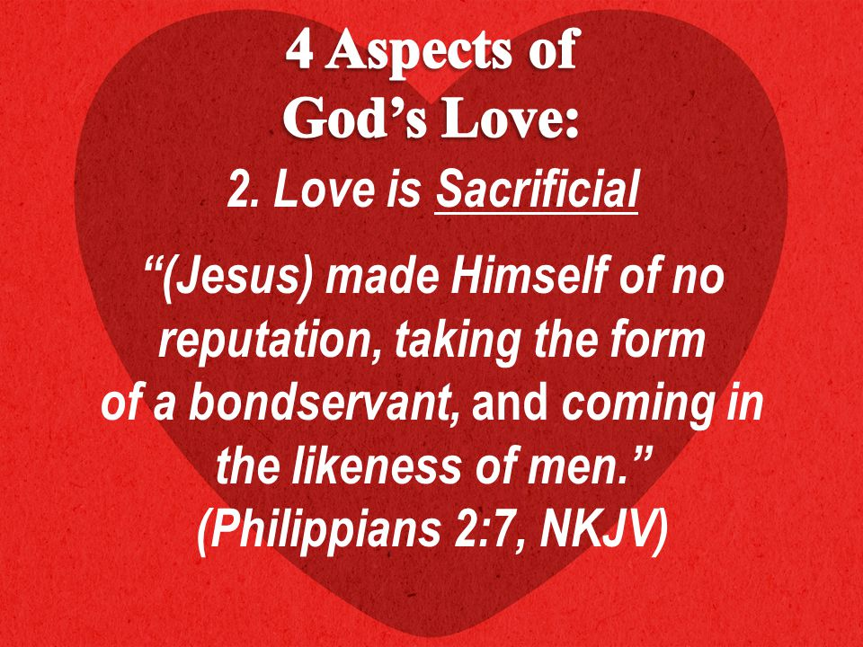 """2. Love is Sacrificial """"(Jesus) made Himself of no reputation, taking the form of a bondservant, and coming in the likeness of men."""" (Philippians 2:7,"""
