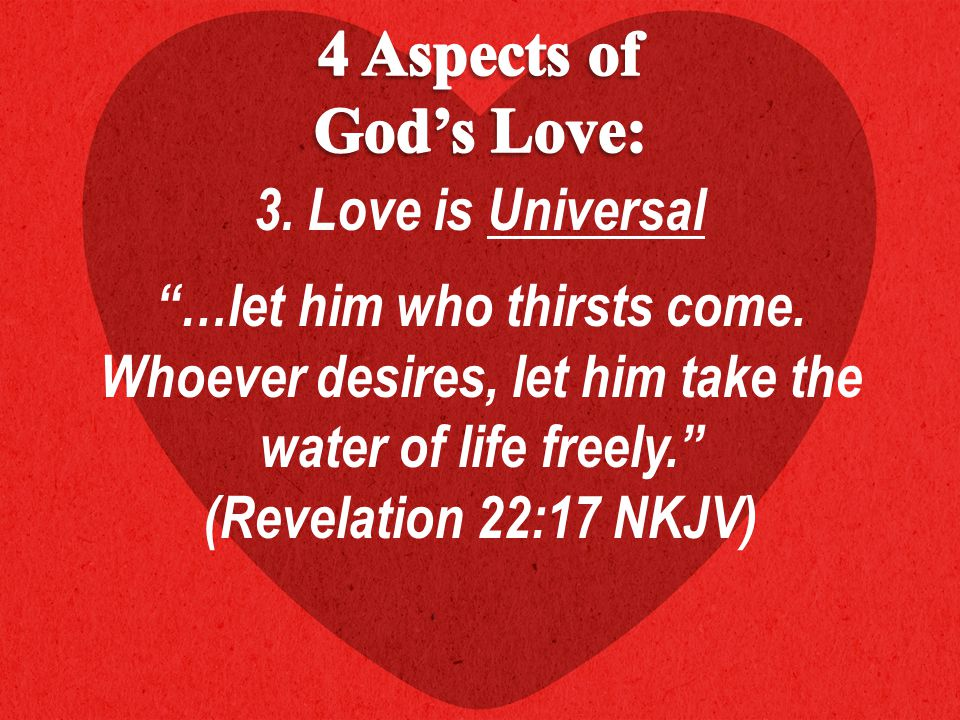 3.Love is Universal …let him who thirsts come.
