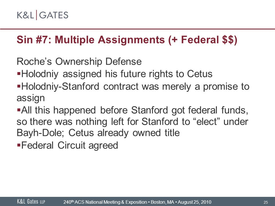 25 Sin #7: Multiple Assignments (+ Federal $$) Roche's Ownership Defense  Holodniy assigned his future rights to Cetus  Holodniy-Stanford contract was merely a promise to assign  All this happened before Stanford got federal funds, so there was nothing left for Stanford to elect under Bayh-Dole; Cetus already owned title  Federal Circuit agreed 240 th ACS National Meeting & Exposition Boston, MA August 25, 2010