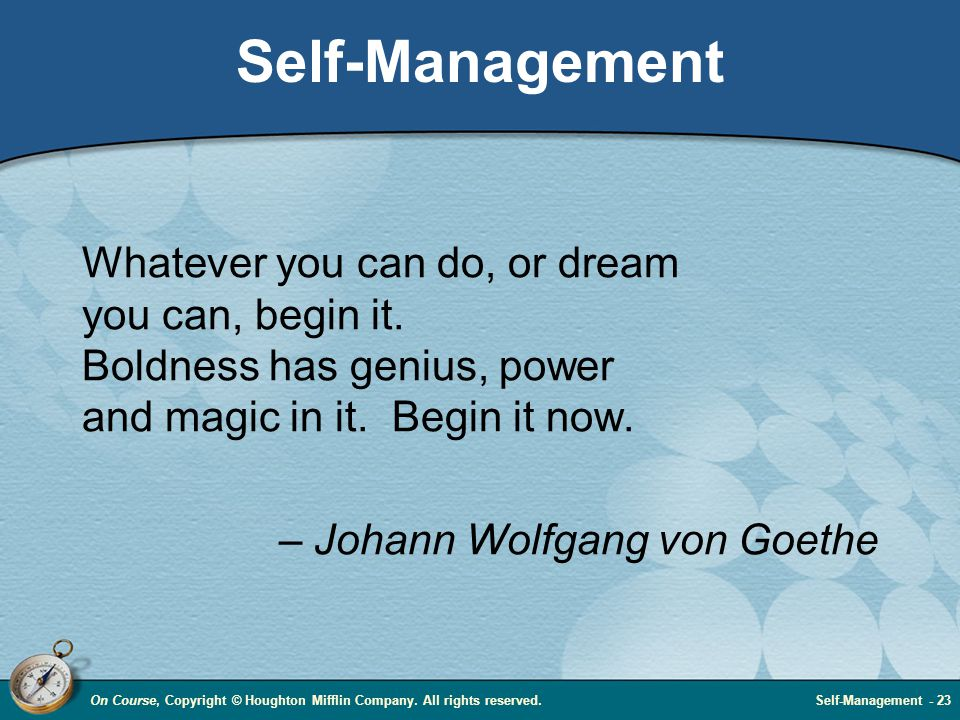 On Course, Copyright © Houghton Mifflin Company. All rights reserved.Self-Management - 23 Self-Management Whatever you can do, or dream you can, begin