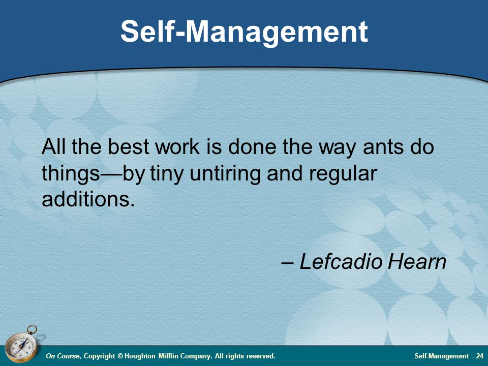 On Course, Copyright © Houghton Mifflin Company. All rights reserved.Self-Management - 24 Self-Management All the best work is done the way ants do th