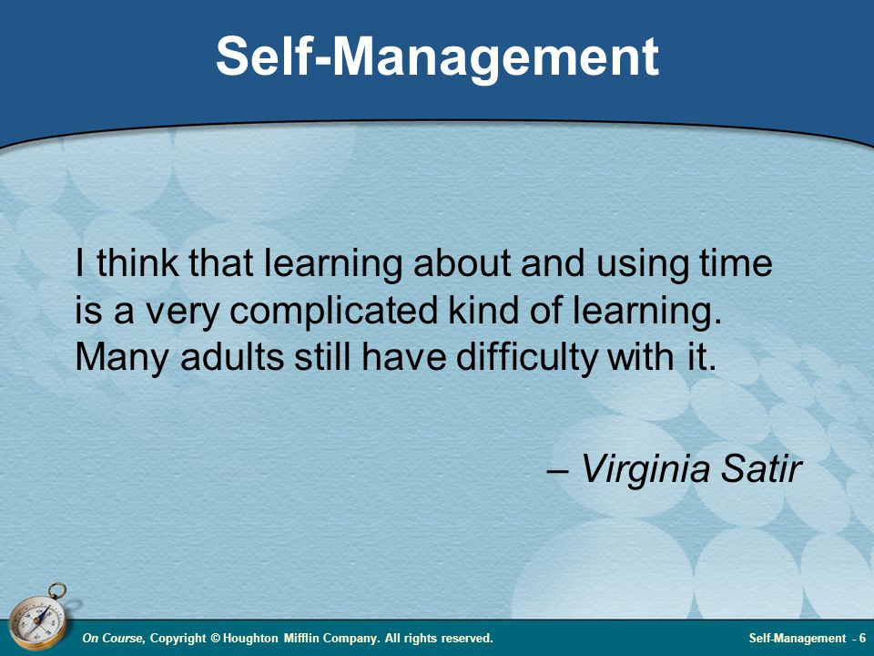 On Course, Copyright © Houghton Mifflin Company. All rights reserved.Self-Management - 6 Self-Management I think that learning about and using time is