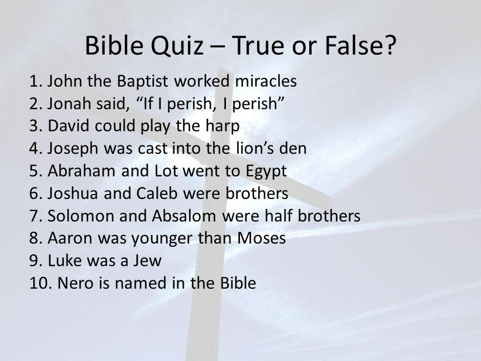 "Bible Quiz – True or False? 1. John the Baptist worked miracles 2. Jonah said, ""If I perish, I perish"" 3. David could play the harp 4. Joseph was cast"