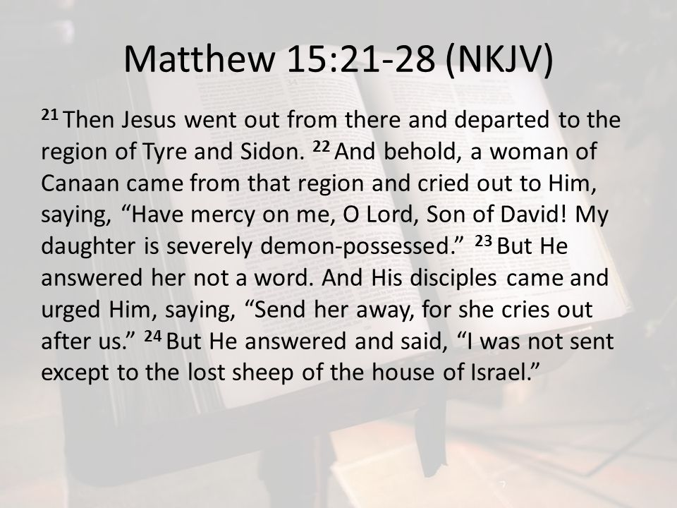 Matthew 15:21-28 (NKJV) 21 Then Jesus went out from there and departed to the region of Tyre and Sidon. 22 And behold, a woman of Canaan came from tha