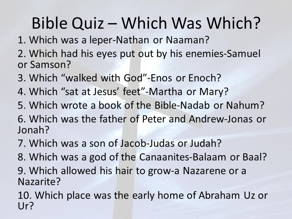 """Bible Quiz – Which Was Which? 1. Which was a leper-Nathan or Naaman? 2. Which had his eyes put out by his enemies-Samuel or Samson? 3. Which """"walked w"""