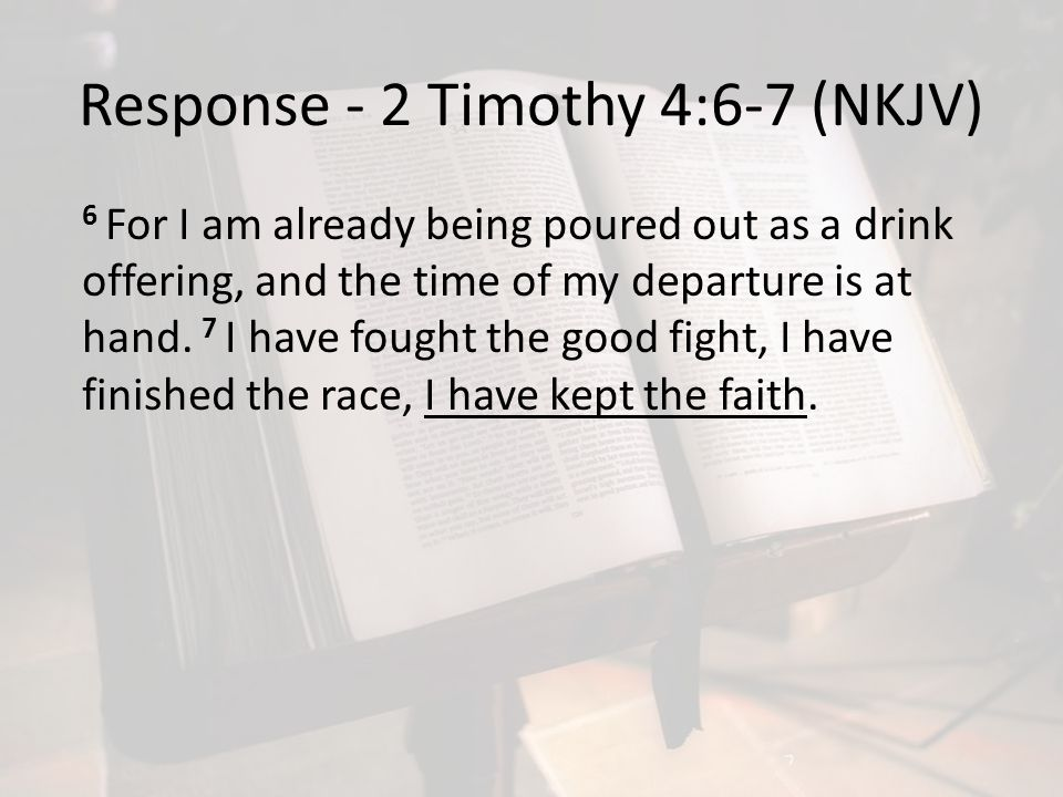 Response - 2 Timothy 4:6-7 (NKJV) 6 For I am already being poured out as a drink offering, and the time of my departure is at hand. 7 I have fought th