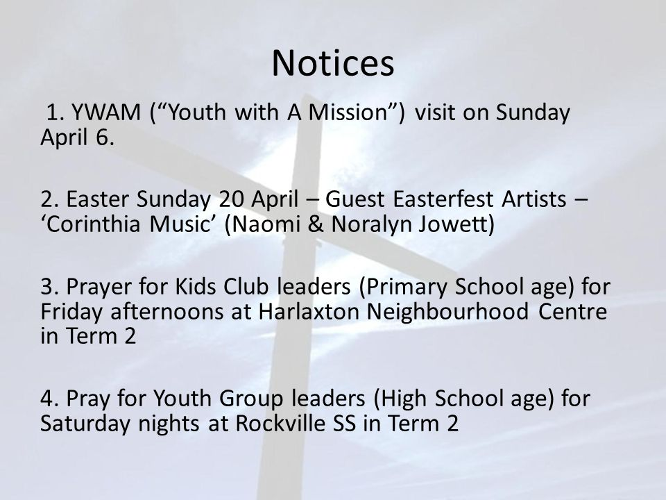 """Notices 1. YWAM (""""Youth with A Mission"""") visit on Sunday April 6. 2. Easter Sunday 20 April – Guest Easterfest Artists – 'Corinthia Music' (Naomi & No"""