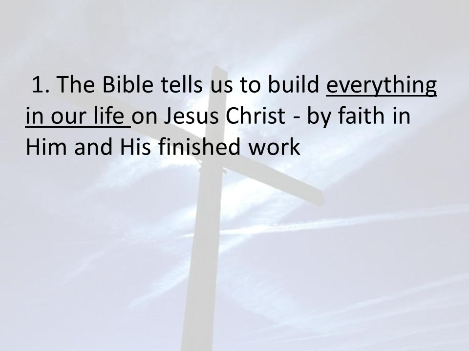 1. The Bible tells us to build everything in our life on Jesus Christ - by faith in Him and His finished work