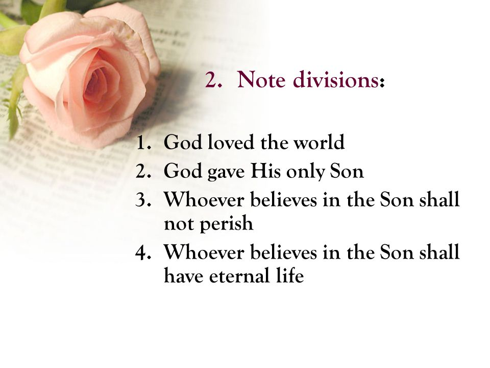 2.Note divisions: 1.God loved the world 2.God gave His only Son 3.Whoever believes in the Son shall not perish 4.Whoever believes in the Son shall have eternal life