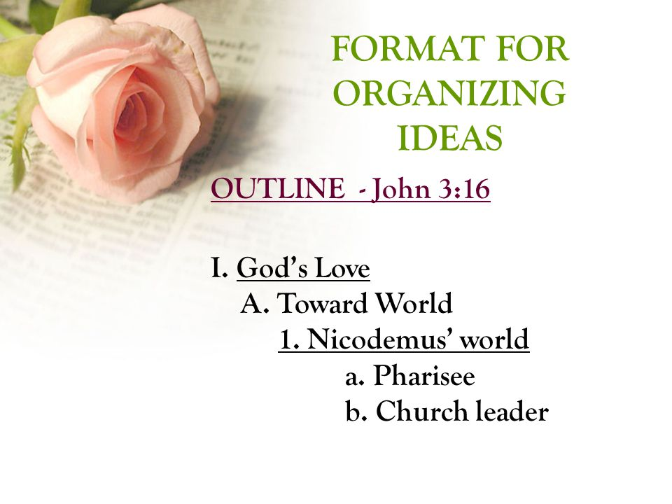 FORMAT FOR ORGANIZING IDEAS FORMAT FOR ORGANIZING IDEAS OUTLINE - John 3:16 I.