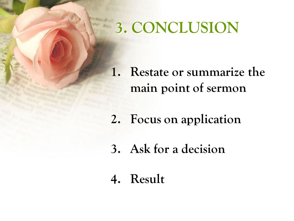 3. CONCLUSION 1.Restate or summarize the main point of sermon 2.Focus on application 3.Ask for a decision 4.Result