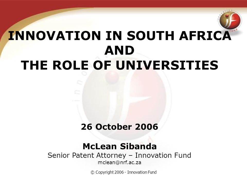 © Copyright 2006 - Innovation Fund INNOVATION IN SOUTH AFRICA AND THE ROLE OF UNIVERSITIES 26 October 2006 McLean Sibanda Senior Patent Attorney – Innovation Fund mclean@nrf.ac.za