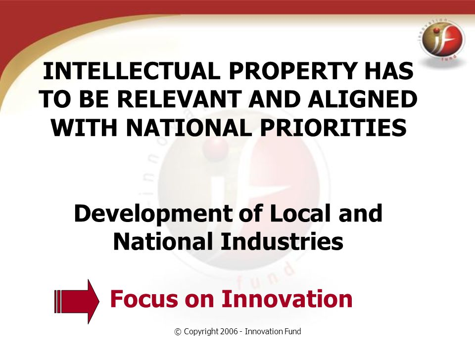 © Copyright 2006 - Innovation Fund INTELLECTUAL PROPERTY HAS TO BE RELEVANT AND ALIGNED WITH NATIONAL PRIORITIES Development of Local and National Industries Focus on Innovation