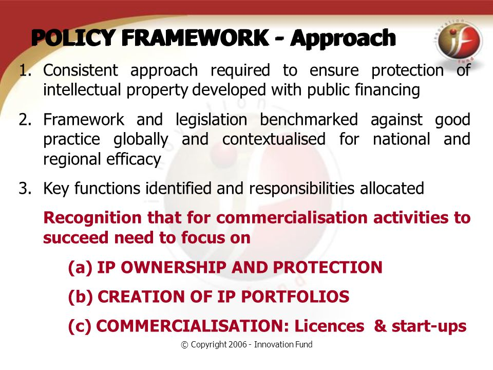 © Copyright 2006 - Innovation Fund POLICY FRAMEWORK - Approach 1.Consistent approach required to ensure protection of intellectual property developed with public financing 2.Framework and legislation benchmarked against good practice globally and contextualised for national and regional efficacy 3.Key functions identified and responsibilities allocated Recognition that for commercialisation activities to succeed need to focus on (a) IP OWNERSHIP AND PROTECTION (b) CREATION OF IP PORTFOLIOS (c) COMMERCIALISATION: Licences & start-ups