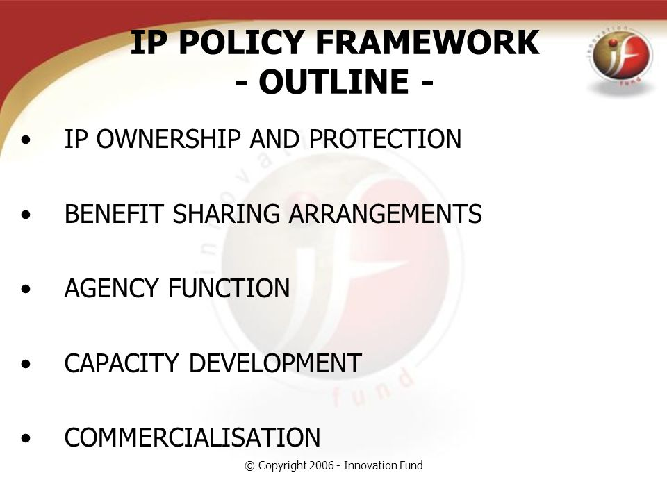 © Copyright 2006 - Innovation Fund IP POLICY FRAMEWORK - OUTLINE - IP OWNERSHIP AND PROTECTION BENEFIT SHARING ARRANGEMENTS AGENCY FUNCTION CAPACITY DEVELOPMENT COMMERCIALISATION
