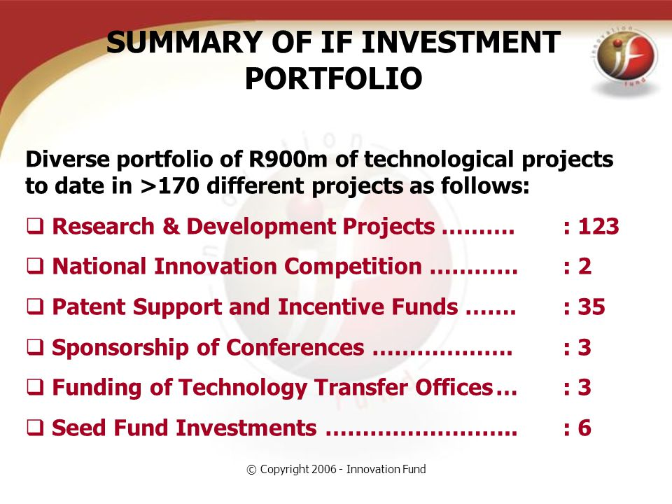 © Copyright 2006 - Innovation Fund SUMMARY OF IF INVESTMENT PORTFOLIO Diverse portfolio of R900m of technological projects to date in >170 different projects as follows:  Research & Development Projects ……….: 123  National Innovation Competition …………: 2  Patent Support and Incentive Funds …….: 35  Sponsorship of Conferences ……………….: 3  Funding of Technology Transfer Offices…: 3  Seed Fund Investments ……………………..: 6
